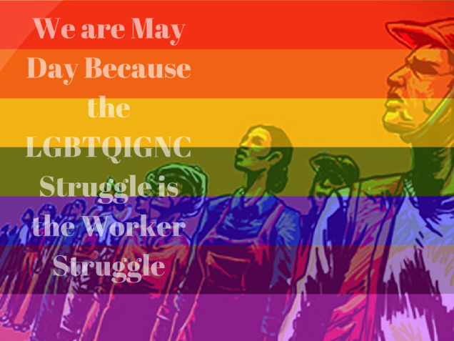 We are May Day Because the LGBTQIGNC Struggle is the Worker Struggle